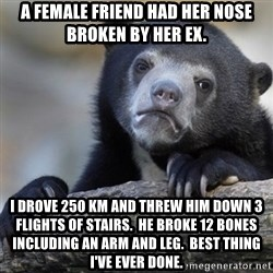 Confession Bear - A female friend had her nose broken by her ex. I drove 250 Km and threw him down 3 flights of stairs.  he broke 12 bones including an arm and leg.  Best thing i've ever done.
