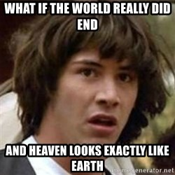 what if meme - WHAT IF THE WORLD REALLY DID END AND HEAVEN LOOKS EXACTLY LIKE EARTH