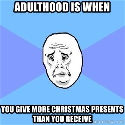 Okay Guy - ADULTHOOD IS WHEN YOU GIVE MORE CHRISTMAS PRESENTS THAN YOU RECEIVE