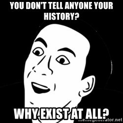 you don't say meme - you don't tell anyone your history? why exist at all?