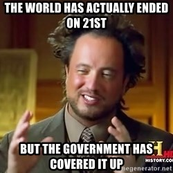 Ancient Aliens - the world has actually ended on 21st but the government has covered it up
