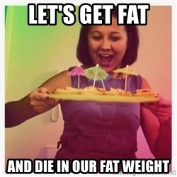 Typical_Ksyusha - LET'S GET FAT  AND DIE IN OUR FAT WEIGHT