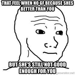That Feel Guy - that feel when no gf because shes better than you but she's still not good enough for you