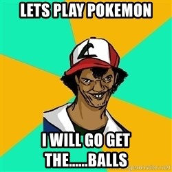 Ash Pedreiro - lets play pokemon i will go get the......balls
