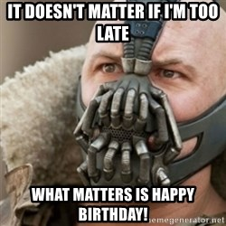 Bane - it doesn't matter if I'm too late what matters is happy birthday!
