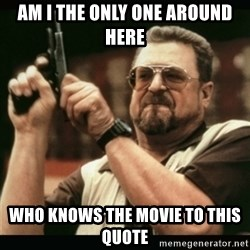 am i the only one around here - am i the only one around here who knows the movie to this quote