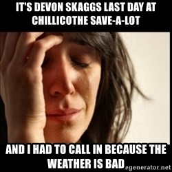 First World Problems - it's devon skaggs last day at chillicothe save-a-lot and i had to call in because the weather is bad