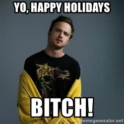 Jesse Pinkman - Yo, Happy holidays Bitch!
