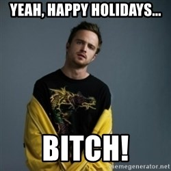 Jesse Pinkman - yeah, happy holidays... Bitch!