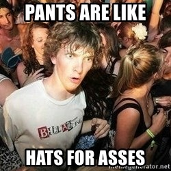 -Sudden Clarity Clarence - Pants are like Hats for asses