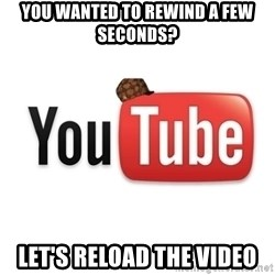 Scumbag Youtube - you wanted to rewind a few seconds? let's reload the video