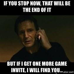 liam neeson taken - If you stop now, THAT will be the end of it but if i get one more game invite, i will find you...