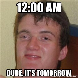 10guy - 12:00 am Dude, it's tomorrow