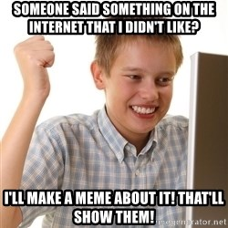 First Day on the internet kid - Someone said something on the internet that I didn't like? I'll make a meme about it! That'll show them!