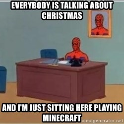 Spiderman Desk - Everybody is talking about Christmas And I'm just sitting here playing Minecraft