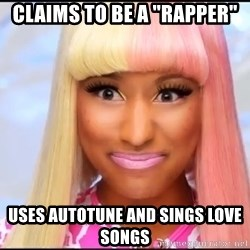 "NICKI MINAJ - CLAIMS TO BE A ""RAPPER"" USES AUTOTUNE AND SINGS LOVE SONGS"