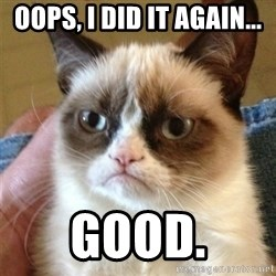 Grumpy Cat  - oops, I did it again... good.