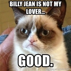 Grumpy Cat  - Billy jean is not my lover... good.