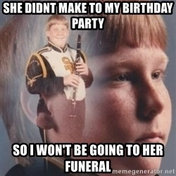 band kid  - she didnt make to my birthday party  so i won't be going to her funeral