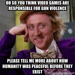 Willy Wonka - oh so you think video games are responsible for gun violence please tell me more about how humanity was peaceful before they exist