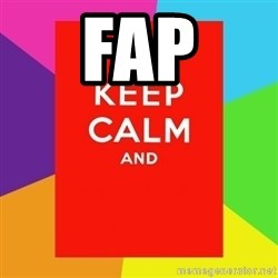 Keep calm and - fap