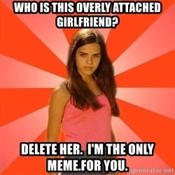 Jealous Girl - who is this overly attached girlfriend? delete her.  i'm the only meme.for you.