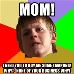 Angry School Boy - mom!  i need you to buy me some tampons!  why?  none of your business why!