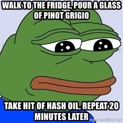 Feels Bad Man - Walk to the fridge, pour a glass of pinot grigio take hit of hash oil, repeat 20 minutes later