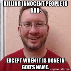Asshole Christian missionary - KILLING INNOCENT PEOPLE IS BAD. EXCEPT WHEN IT IS DONE IN GOD'S NAME.