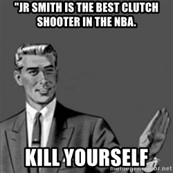 """Correction Guy - """"JR SMITH IS THE BEST CLUTCH SHOOTER IN THE NBA.  KILL YOURSELF"""
