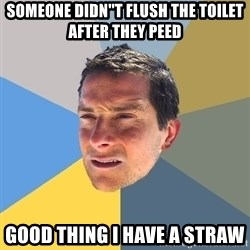 Bear Grylls - someone didn''t flush the toilet after they peed good thing I have a straw