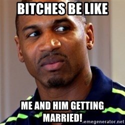 Stevie j - bitches be like me and him getting married!