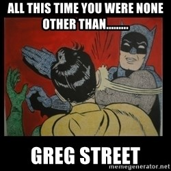Batman Slappp - All this time you were none other than......... greg street