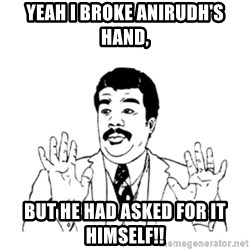 aysi - yeah i broke anirudh's hand, but he had asked for it himself!!