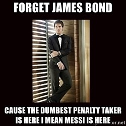 BondMessi - FORGET JAMES BOND  CAUSE THE DUMBEST PENALTY TAKER IS HERE I MEAN MESSI IS HERE