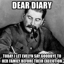Stalin Diary - dear diary today i let evelyn say goodbye to her family before their execution