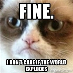 angry cat asshole - Fine. I Don't care iF the world explodes