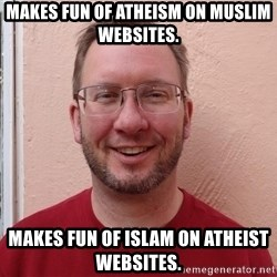 Asshole Christian missionary - makes fun of atheism on muslim websites. makes fun of islam on atheist websites.