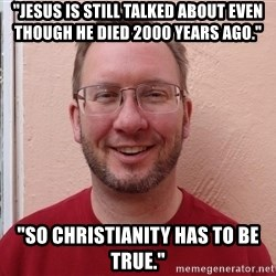 "Asshole Christian missionary - ""jesus is still talked about even though he died 2000 years ago."" ""so christianity has to be true."""