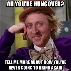 Willy Wonka - ah you're hungover? tell me more about how you're never going to drink again