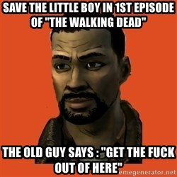 Lee Everett - save the little boy in 1st episode of ''the walking dead'' the old guy says : ''get the fuck out of here''