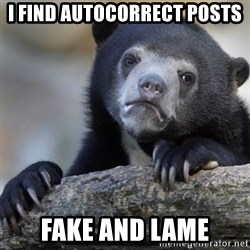 Confession Bear - i find autocorrect posts fake and lame