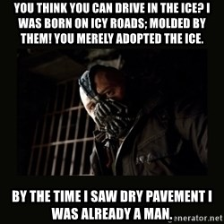 Bane Dark Knight - you think you can drive in the ice? i was born on icy roads; molded by them! You merely adopted the ice. by the time I saw dry pavement i was already a man.