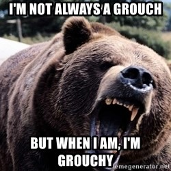 Bear week - I'M NOT ALWAYS A GROUCH BUT WHEN I AM, I'M GROUCHY