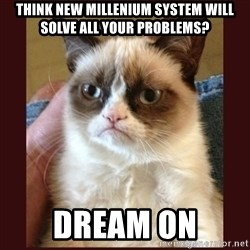 Tard the Grumpy Cat - THINK NEW MILLENIUM SYSTEM WILL SOLVE ALL YOUR PROBLEMS? DREAM ON