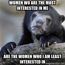 Confession Bear - WOMEN WO ARE THE MOST INTERESTED IN ME ARE THE WOMEN WHO I AM LEaST INTERESTED IN