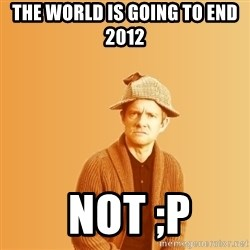 TIPICAL ABSURD - the world is going to end 2012  not ;p