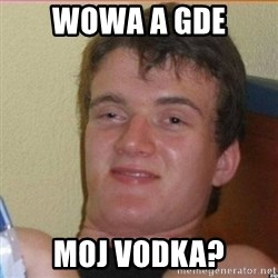 High 10 guy - Wowa a gde moj vodka?