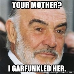 sean connery ftw - Your mother? I garfunkled her.