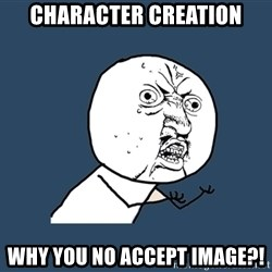 Y U No - Character creation Why you no accept image?!